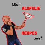 Wie giftig ist Alufolie wirklich? Löst Alufolie Herpes aus?